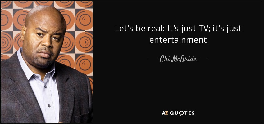 Let's be real: It's just TV; it's just entertainment - Chi McBride