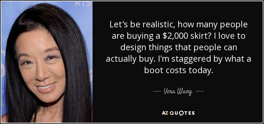 Let's be realistic, how many people are buying a $2,000 skirt? I love to design things that people can actually buy. I'm staggered by what a boot costs today. - Vera Wang