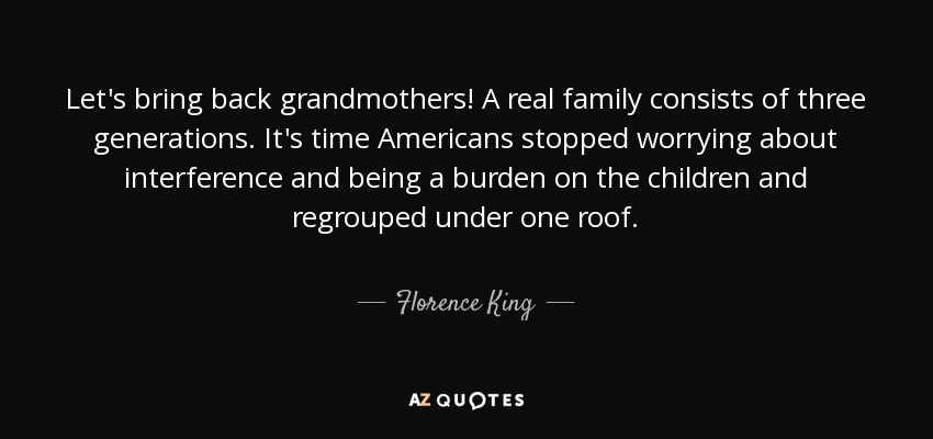 Let's bring back grandmothers! A real family consists of three generations. It's time Americans stopped worrying about interference and being a burden on the children and regrouped under one roof. - Florence King