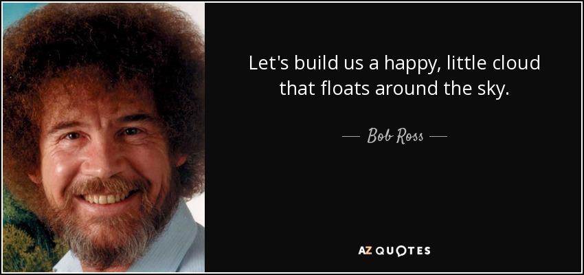 Bob Ross quote: Let's build us a happy, little cloud that ...