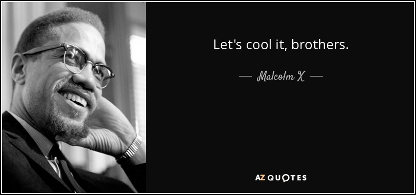 Let's cool it, brothers. - Malcolm X