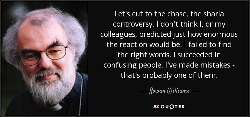 Let's cut to the chase, the sharia controversy. I don't think I, or my colleagues, predicted just how enormous the reaction would be. I failed to find the right words. I succeeded in confusing people. I've made mistakes - that's probably one of them. - Rowan Williams
