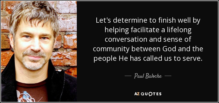 Let's determine to finish well by helping facilitate a lifelong conversation and sense of community between God and the people He has called us to serve. - Paul Baloche