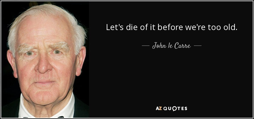 Let's die of it before we're too old. - John le Carre