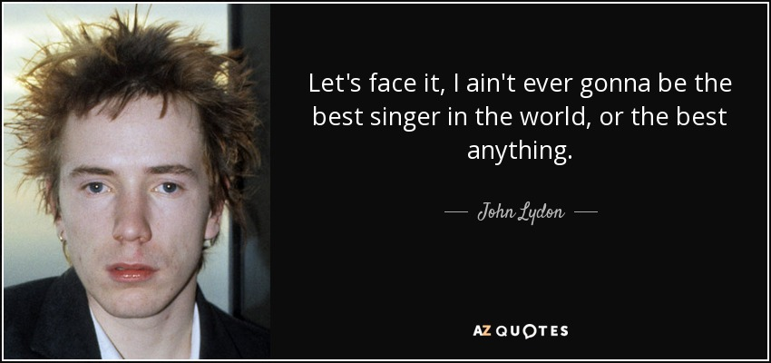 Let's face it, I ain't ever gonna be the best singer in the world, or the best anything. - John Lydon