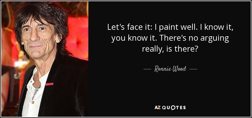 Let's face it: I paint well. I know it, you know it. There's no arguing really, is there? - Ronnie Wood