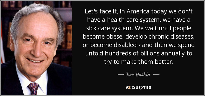 Let's face it, in America today we don't have a health care system, we have a sick care system. We wait until people become obese, develop chronic diseases, or become disabled - and then we spend untold hundreds of billions annually to try to make them better. - Tom Harkin