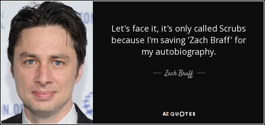 Let's face it, it's only called Scrubs because I'm saving 'Zach Braff' for my autobiography. - Zach Braff