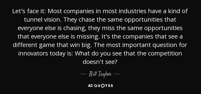 Let's face it: Most companies in most industries have a kind of tunnel vision. They chase the same opportunities that everyone else is chasing, they miss the same opportunities that everyone else is missing. It's the companies that see a different game that win big. The most important question for innovators today is: What do you see that the competition doesn't see? - Bill Taylor