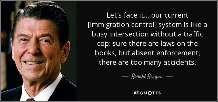 Let's face it.., our current [immigration control] system is like a busy intersection without a traffic cop: sure there are laws on the books, but absent enforcement, there are too many accidents. - Ronald Reagan