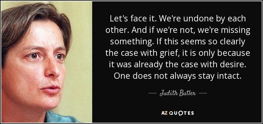 Let's face it. We're undone by each other. And if we're not, we're missing something. If this seems so clearly the case with grief, it is only because it was already the case with desire. One does not always stay intact. - Judith Butler