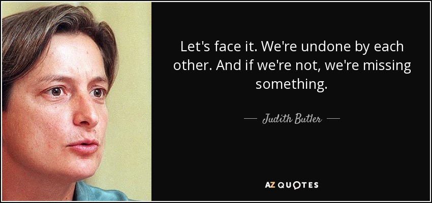 Let's face it. We're undone by each other. And if we're not, we're missing something. - Judith Butler