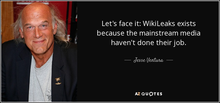 Let's face it: WikiLeaks exists because the mainstream media haven't done their job. - Jesse Ventura