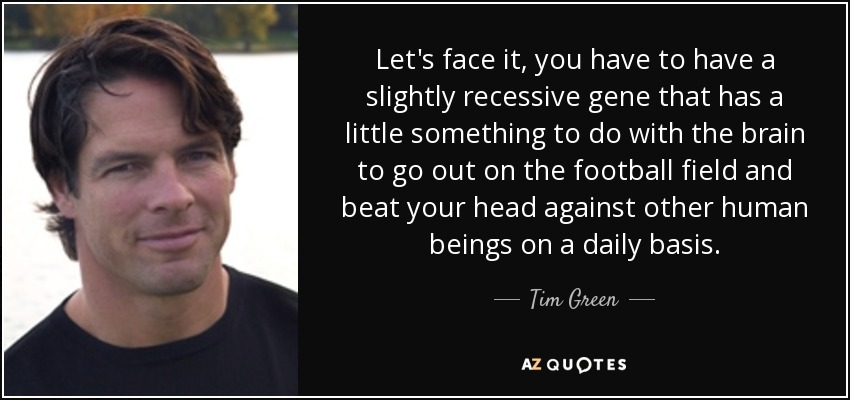 Let's face it, you have to have a slightly recessive gene that has a little something to do with the brain to go out on the football field and beat your head against other human beings on a daily basis. - Tim Green