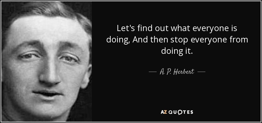 Let's find out what everyone is doing, And then stop everyone from doing it. - A. P. Herbert