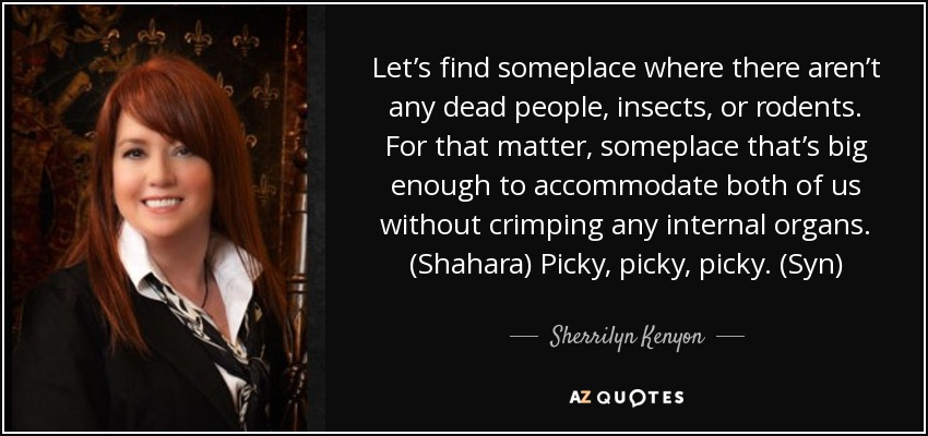 Let's find someplace where there aren't any dead people, insects, or rodents. For that matter, someplace that's big enough to accommodate both of us without crimping any internal organs. (Shahara) Picky, picky, picky. (Syn) - Sherrilyn Kenyon