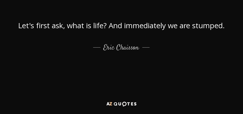 Let's first ask, what is life? And immediately we are stumped. - Eric Chaisson
