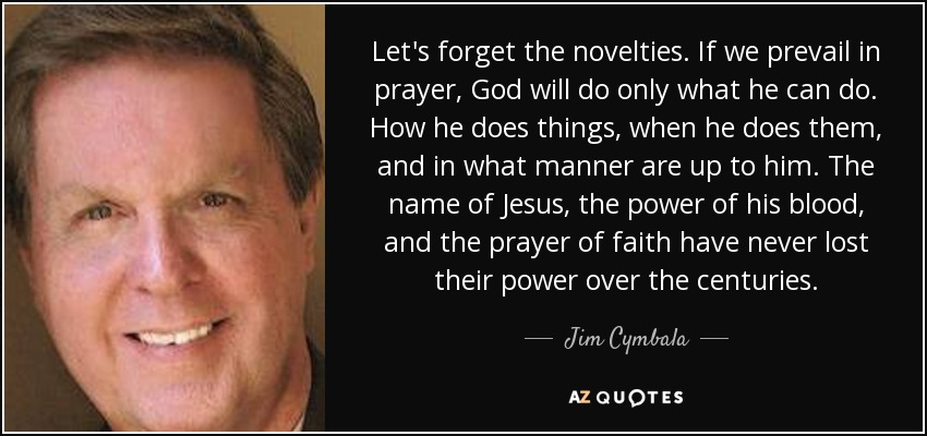 Let's forget the novelties. If we prevail in prayer, God will do only what he can do. How he does things, when he does them, and in what manner are up to him. The name of Jesus, the power of his blood, and the prayer of faith have never lost their power over the centuries. - Jim Cymbala