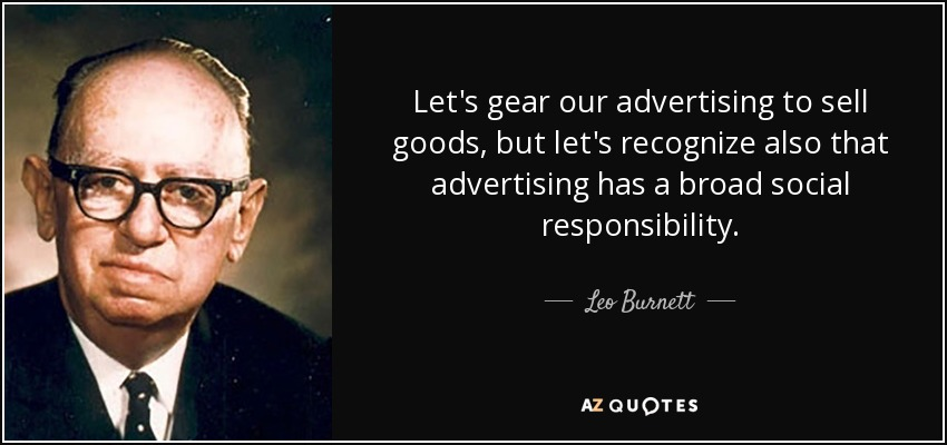 Let's gear our advertising to sell goods, but let's recognize also that advertising has a broad social responsibility. - Leo Burnett