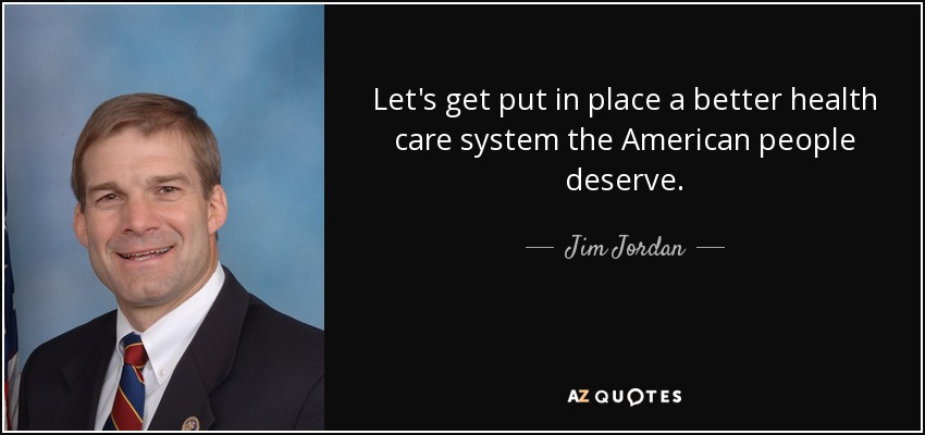 Let's get put in place a better health care system the American people deserve. - Jim Jordan