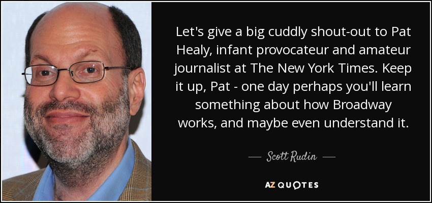 Let's give a big cuddly shout-out to Pat Healy, infant provocateur and amateur journalist at The New York Times. Keep it up, Pat - one day perhaps you'll learn something about how Broadway works, and maybe even understand it. - Scott Rudin