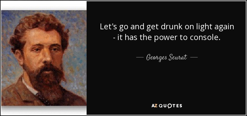 Let's go and get drunk on light again - it has the power to console. - Georges Seurat