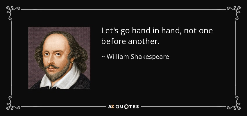 Let's go hand in hand, not one before another. - William Shakespeare
