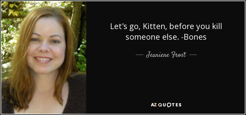 Let's go, Kitten, before you kill someone else. -Bones - Jeaniene Frost