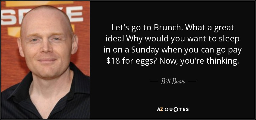 Let's go to Brunch. What a great idea! Why would you want to sleep in on a Sunday when you can go pay $18 for eggs? Now, you're thinking. - Bill Burr