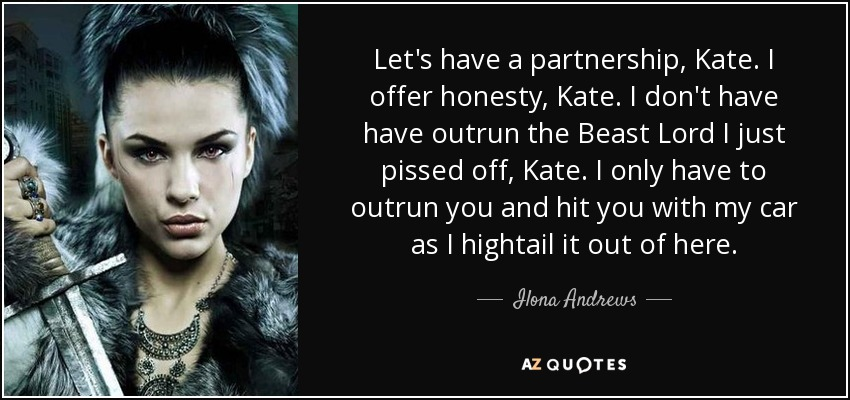 Let's have a partnership, Kate. I offer honesty, Kate. I don't have have outrun the Beast Lord I just pissed off, Kate. I only have to outrun you and hit you with my car as I hightail it out of here. - Ilona Andrews