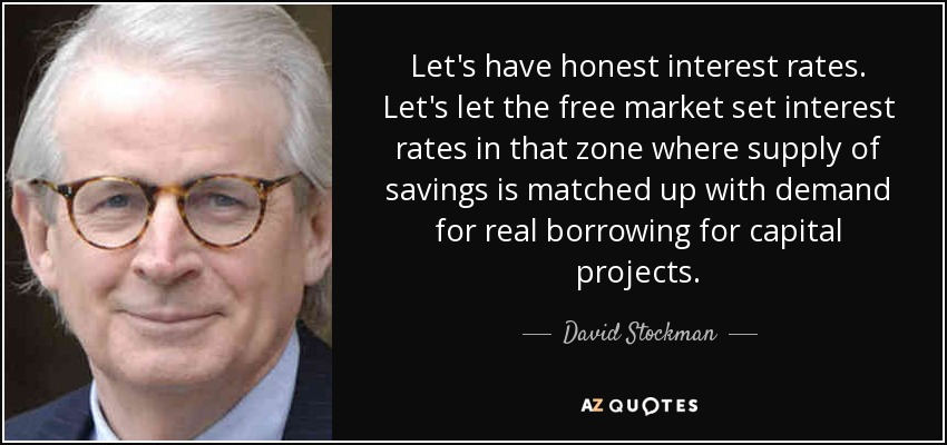 Let's have honest interest rates. Let's let the free market set interest rates in that zone where supply of savings is matched up with demand for real borrowing for capital projects. - David Stockman
