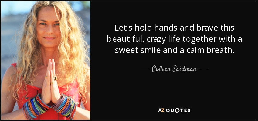 Let's hold hands and brave this beautiful, crazy life together with a sweet smile and a calm breath. - Colleen Saidman
