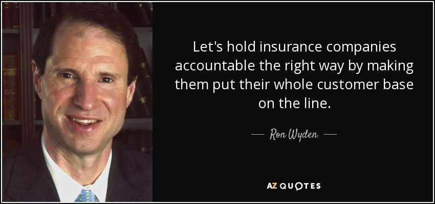 Let's hold insurance companies accountable the right way by making them put their whole customer base on the line. - Ron Wyden