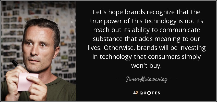 Let's hope brands recognize that the true power of this technology is not its reach but its ability to communicate substance that adds meaning to our lives. Otherwise, brands will be investing in technology that consumers simply won't buy. - Simon Mainwaring