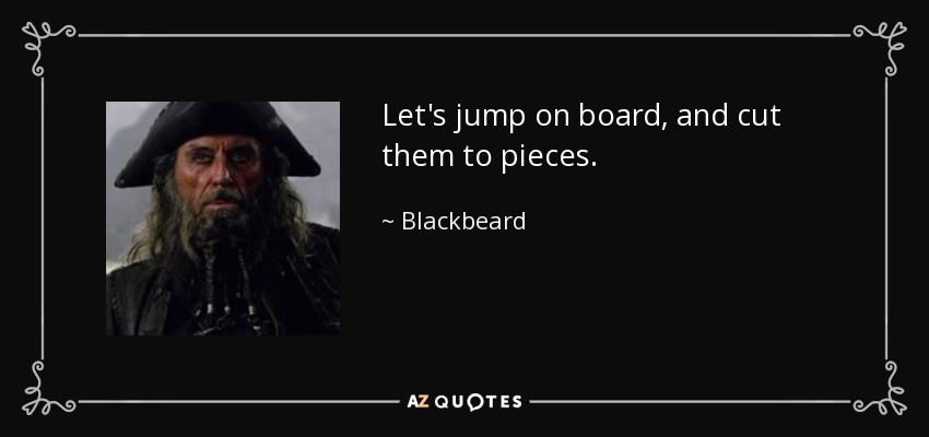Let's jump on board, and cut them to pieces. - Blackbeard