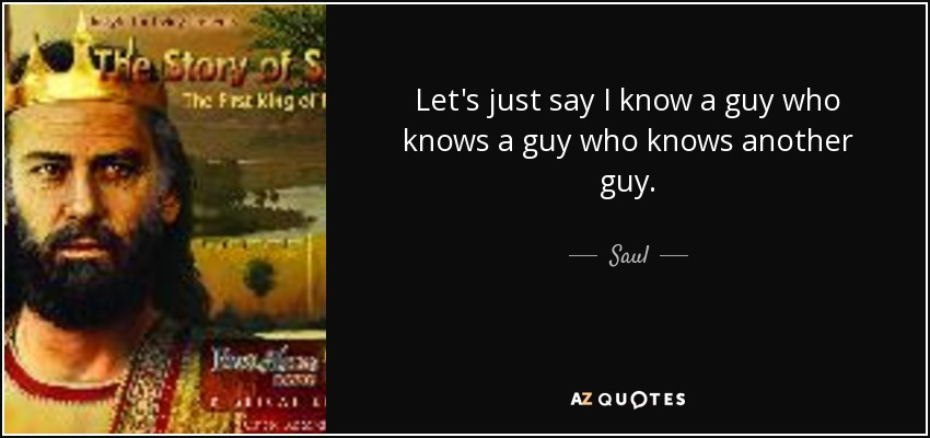 Let's just say I know a guy who knows a guy who knows another guy. - Saul