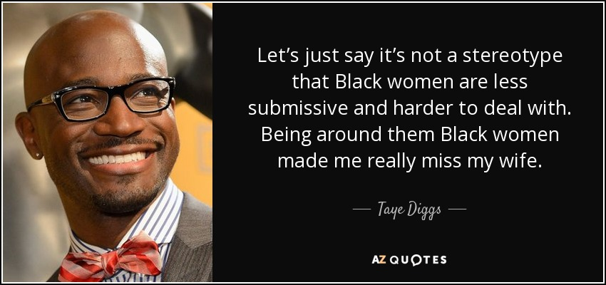 Let's just say it's not a stereotype that Black women are less submissive and harder to deal with. Being around them Black women made me really miss my wife. - Taye Diggs