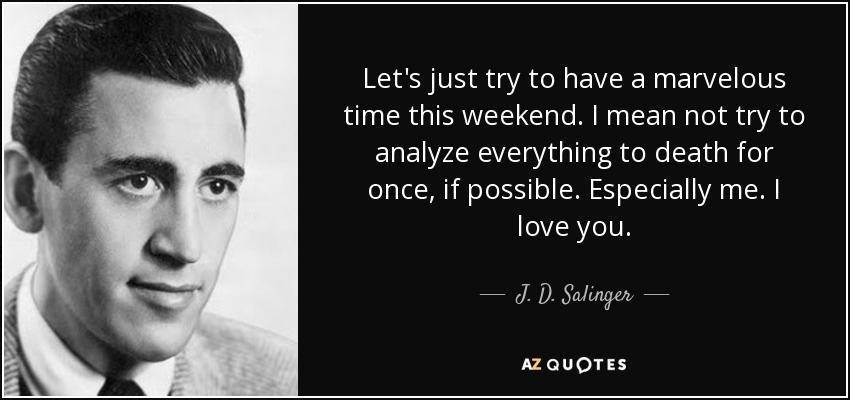 Let's just try to have a marvelous time this weekend. I mean not try to analyze everything to death for once, if possible. Especially me. I love you. - J. D. Salinger