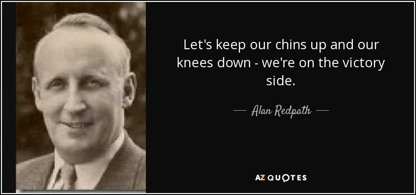 Let's keep our chins up and our knees down - we're on the victory side. - Alan Redpath