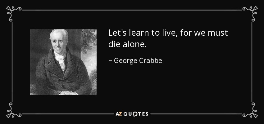 Let's learn to live, for we must die alone. - George Crabbe