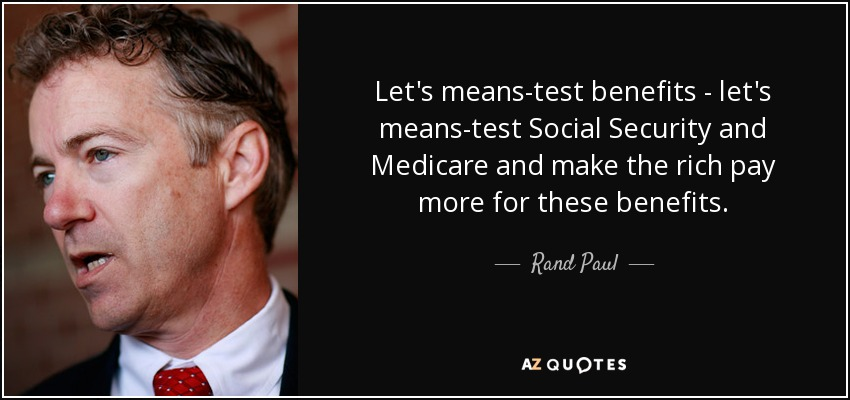 Let's means-test benefits - let's means-test Social Security and Medicare and make the rich pay more for these benefits. - Rand Paul