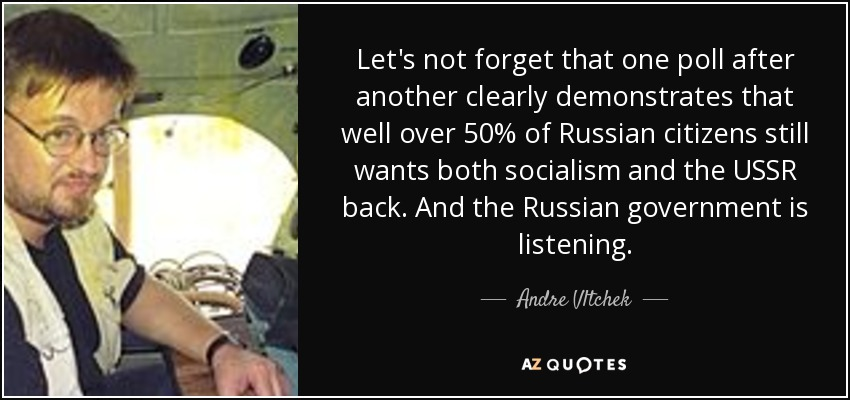 Let's not forget that one poll after another clearly demonstrates that well over 50% of Russian citizens still wants both socialism and the USSR back. And the Russian government is listening. - Andre Vltchek