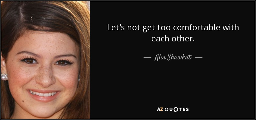 Let's not get too comfortable with each other. - Alia Shawkat