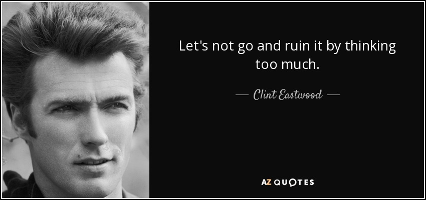 Let's not go and ruin it by thinking too much. - Clint Eastwood