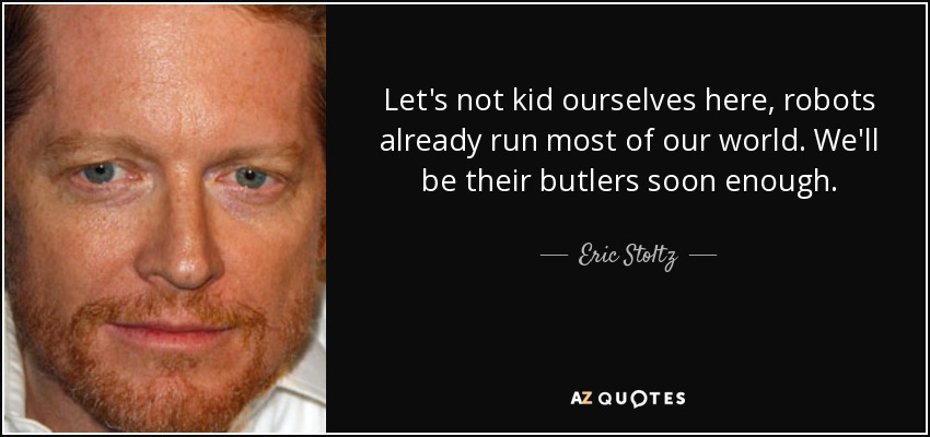 Let's not kid ourselves here, robots already run most of our world. We'll be their butlers soon enough. - Eric Stoltz