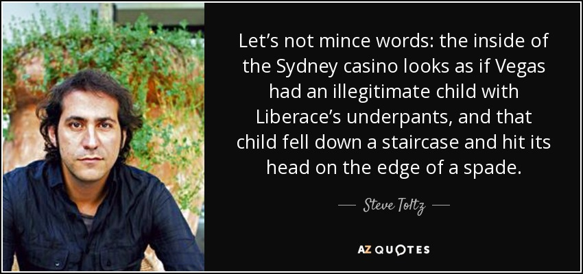 Let's not mince words: the inside of the Sydney casino looks as if Vegas had an illegitimate child with Liberace's underpants, and that child fell down a staircase and hit its head on the edge of a spade. - Steve Toltz