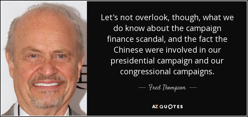 Let's not overlook, though, what we do know about the campaign finance scandal, and the fact the Chinese were involved in our presidential campaign and our congressional campaigns. - Fred Thompson