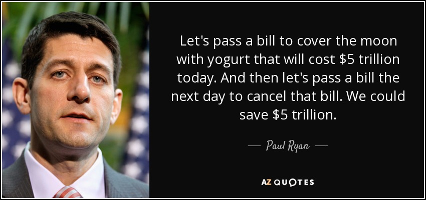 Let's pass a bill to cover the moon with yogurt that will cost $5 trillion today. And then let's pass a bill the next day to cancel that bill. We could save $5 trillion. - Paul Ryan