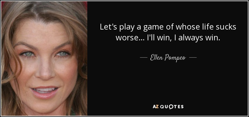 Let's play a game of whose life sucks worse ... I'll win, I always win ... - Ellen Pompeo
