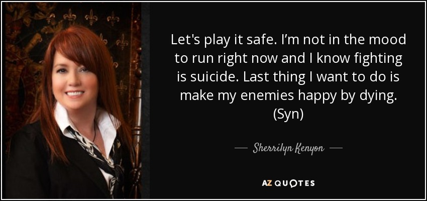 Let's play it safe. I'm not in the mood to run right now and I know fighting is suicide. Last thing I want to do is make my enemies happy by dying. (Syn) - Sherrilyn Kenyon